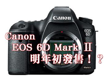 機身將更小更輕?Canon EOS 6D Mark Ⅱ傳聞將明年初現身!