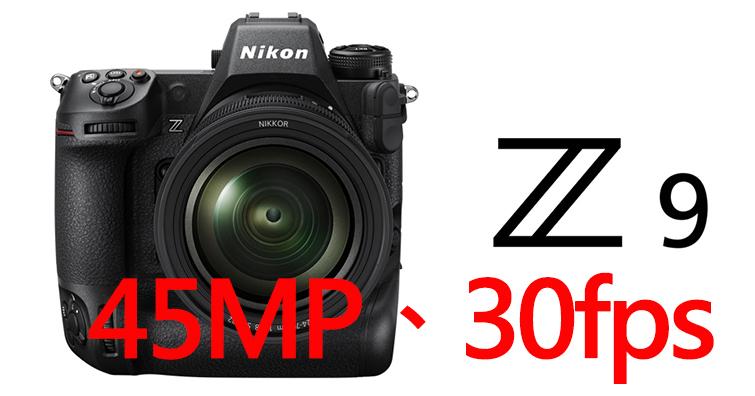 Nikon旗艦機皇無反相機Z9將搭載4500萬畫素推疊式CMOS、最高30fps連拍速度?